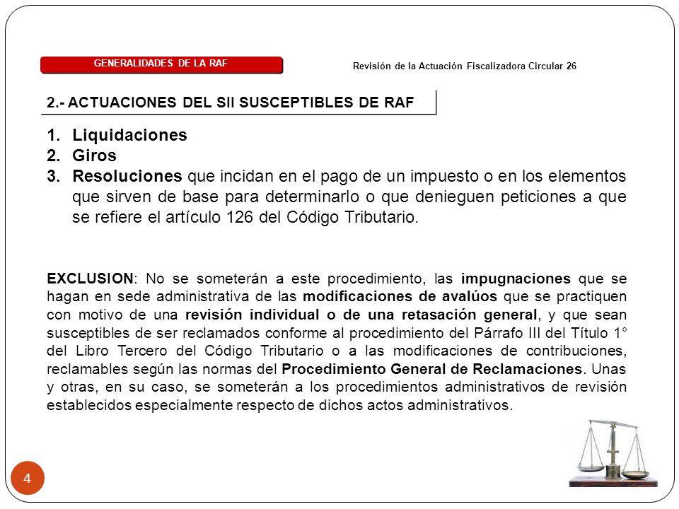 4 2.- ACTUACIONES DEL SII SUSCEPTIBLES DE RAF 1.Liquidaciones 2.Giros 3.Resoluciones que incidan en el pago de un impuesto o en los elementos que sirven de base para determinarlo o que denieguen peticiones a que se refiere el artículo 126 del Código Tributario.