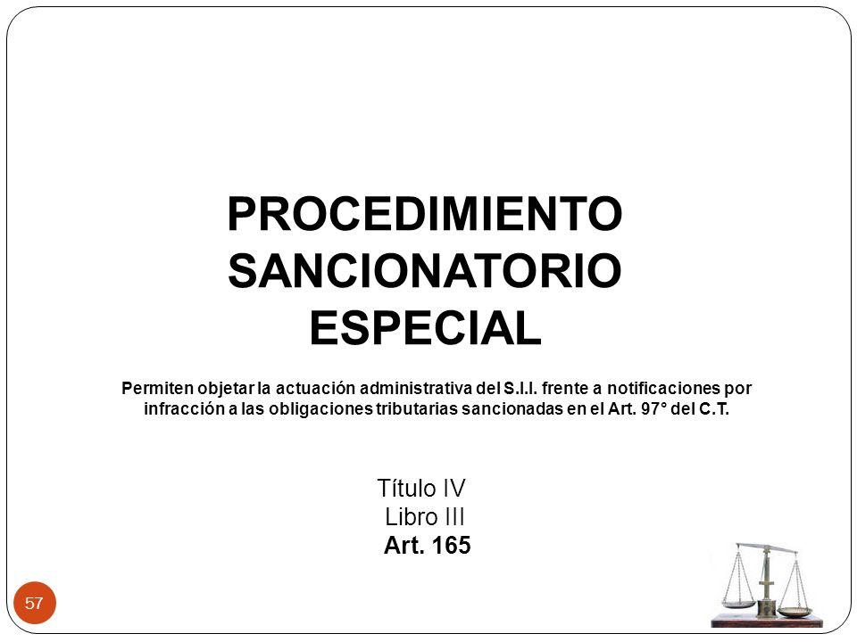 57 PROCEDIMIENTO SANCIONATORIO ESPECIAL Título IV Libro III Art. 165 Permiten objetar la actuación administrativa del S.I.I. frente a notificaciones p