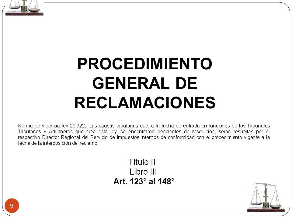 9 PROCEDIMIENTO GENERAL DE RECLAMACIONES Título II Libro III Art. 123° al 148° Norma de vigencia ley 20.322,: Las causas tributarias que, a la fecha d