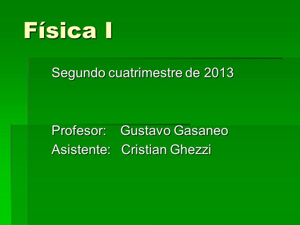 Física I Segundo cuatrimestre de 2013 Profesor: Gustavo Gasaneo Asistente: Cristian Ghezzi
