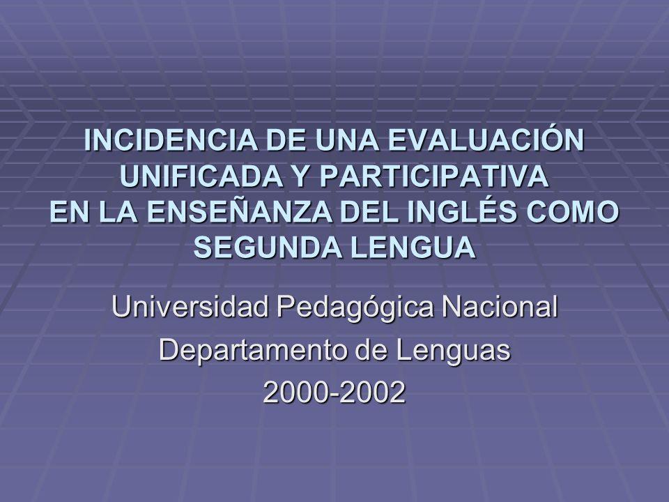 INCIDENCIA DE UNA EVALUACIÓN UNIFICADA Y PARTICIPATIVA EN LA ENSEÑANZA DEL INGLÉS COMO SEGUNDA LENGUA Universidad Pedagógica Nacional Departamento de