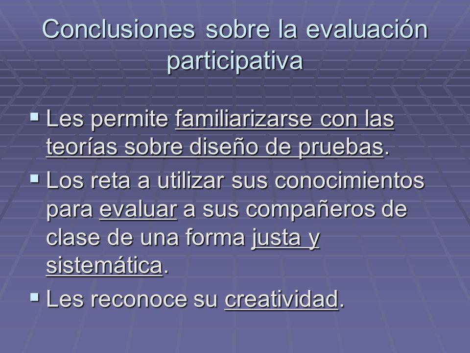 Conclusiones sobre la evaluación participativa Les permite familiarizarse con las teorías sobre diseño de pruebas. Les permite familiarizarse con las