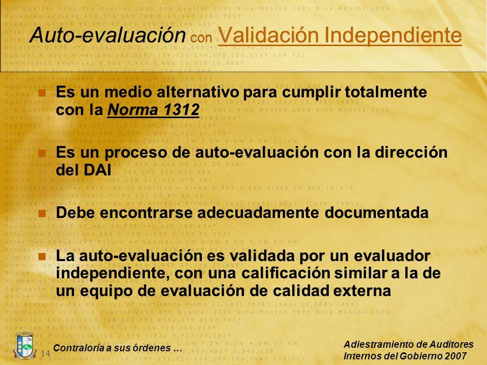 Contraloría a sus órdenes … Adiestramiento de Auditores Internos del Gobierno 2007 14 Auto-evaluación con Validación Independiente Es un medio alterna