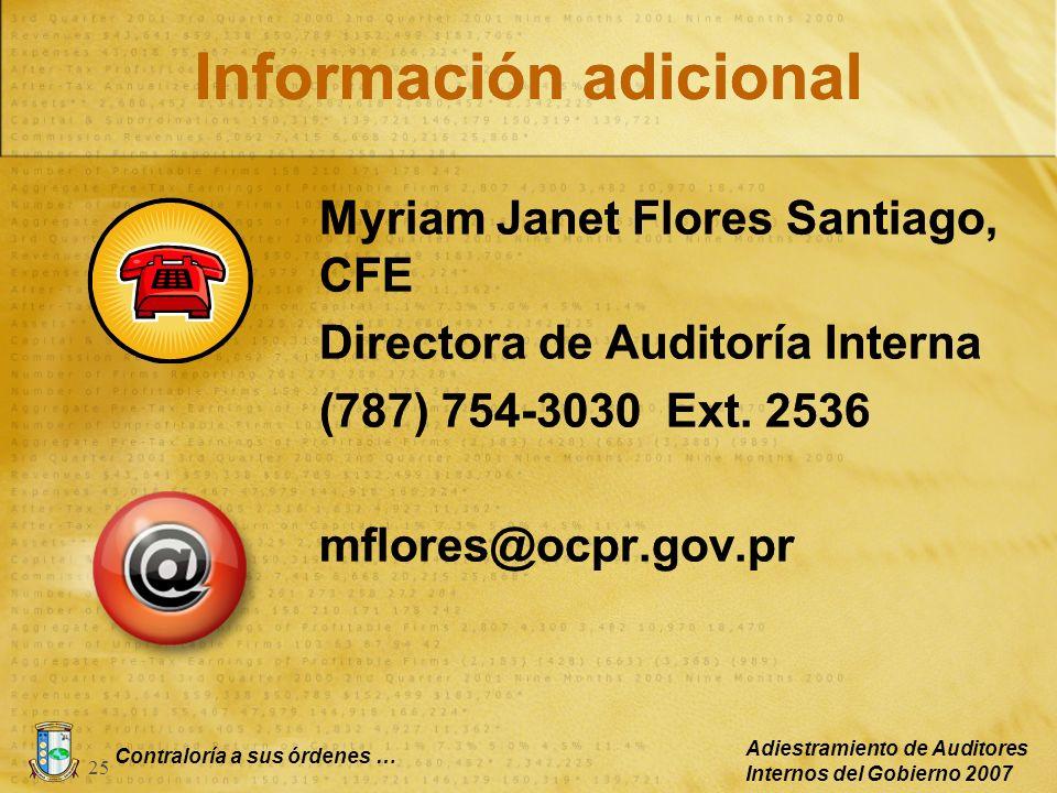 Contraloría a sus órdenes … Adiestramiento de Auditores Internos del Gobierno 2007 25 Información adicional Myriam Janet Flores Santiago, CFE Director