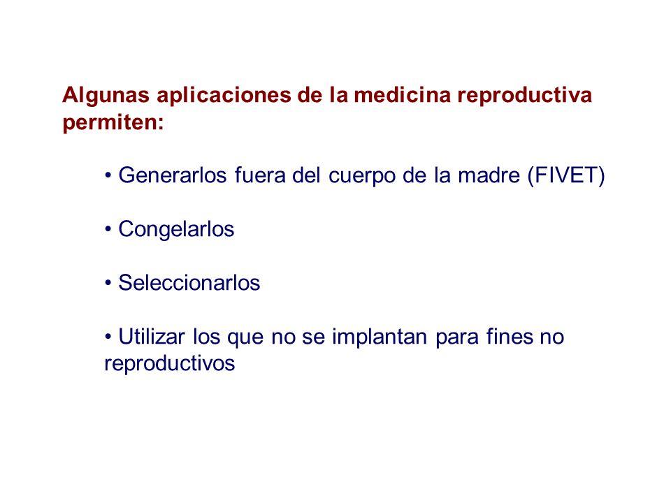 Algunas aplicaciones de la medicina reproductiva permiten: Generarlos fuera del cuerpo de la madre (FIVET) Congelarlos Seleccionarlos Utilizar los que