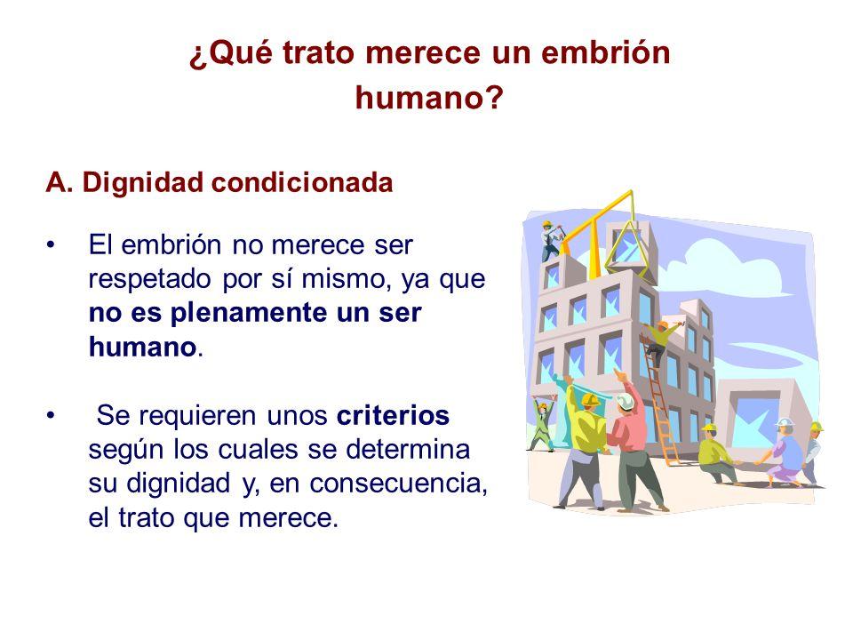 A. Dignidad condicionada El embrión no merece ser respetado por sí mismo, ya que no es plenamente un ser humano. Se requieren unos criterios según los