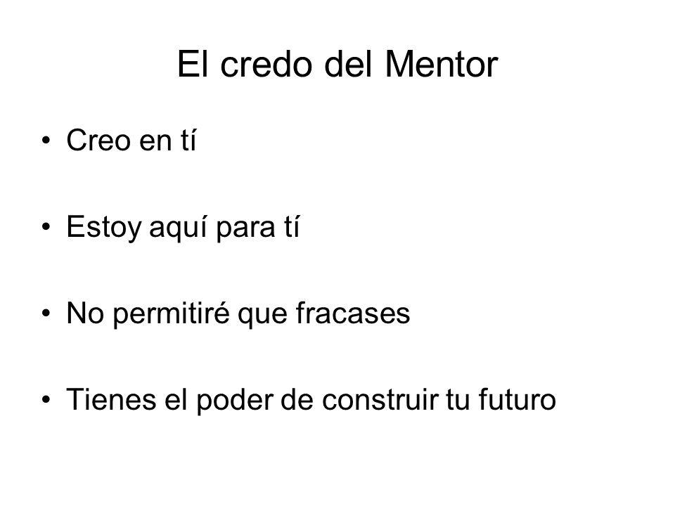 El credo del Mentor Creo en tí Estoy aquí para tí No permitiré que fracases Tienes el poder de construir tu futuro