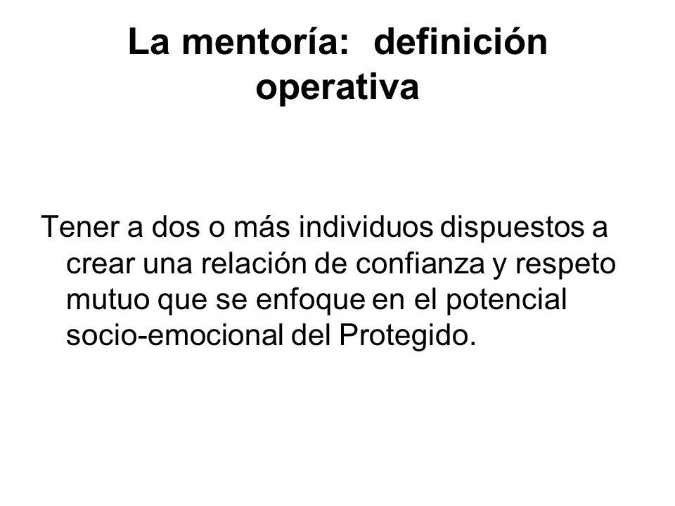 La mentoría: definición operativa Tener a dos o más individuos dispuestos a crear una relación de confianza y respeto mutuo que se enfoque en el poten