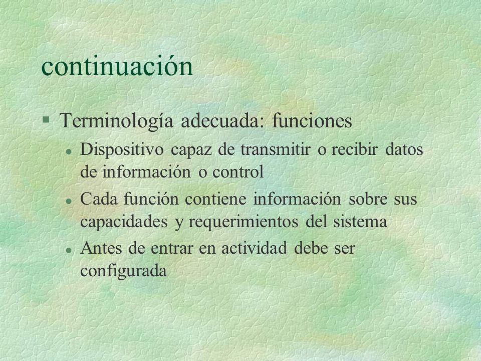 continuación §Terminología adecuada: funciones l Dispositivo capaz de transmitir o recibir datos de información o control l Cada función contiene información sobre sus capacidades y requerimientos del sistema l Antes de entrar en actividad debe ser configurada