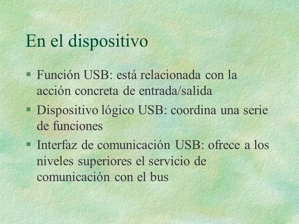 En el dispositivo §Función USB: está relacionada con la acción concreta de entrada/salida §Dispositivo lógico USB: coordina una serie de funciones §Interfaz de comunicación USB: ofrece a los niveles superiores el servicio de comunicación con el bus
