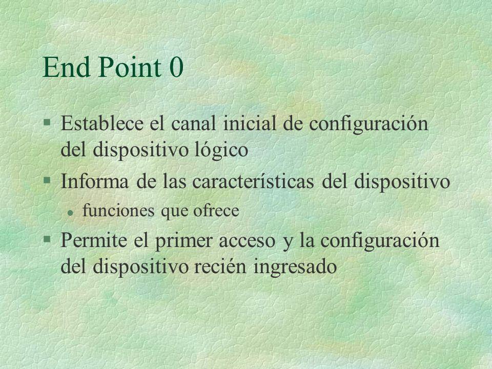 End Point 0 §Establece el canal inicial de configuración del dispositivo lógico §Informa de las características del dispositivo l funciones que ofrece §Permite el primer acceso y la configuración del dispositivo recién ingresado