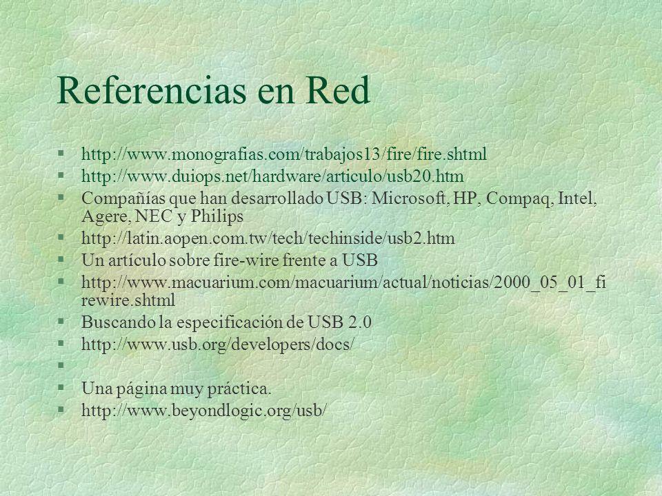 Referencias en Red §http://www.monografias.com/trabajos13/fire/fire.shtml §http://www.duiops.net/hardware/articulo/usb20.htm §Compañías que han desarrollado USB: Microsoft, HP, Compaq, Intel, Agere, NEC y Philips §http://latin.aopen.com.tw/tech/techinside/usb2.htm §Un artículo sobre fire-wire frente a USB §http://www.macuarium.com/macuarium/actual/noticias/2000_05_01_fi rewire.shtml §Buscando la especificación de USB 2.0 §http://www.usb.org/developers/docs/ § §Una página muy práctica.