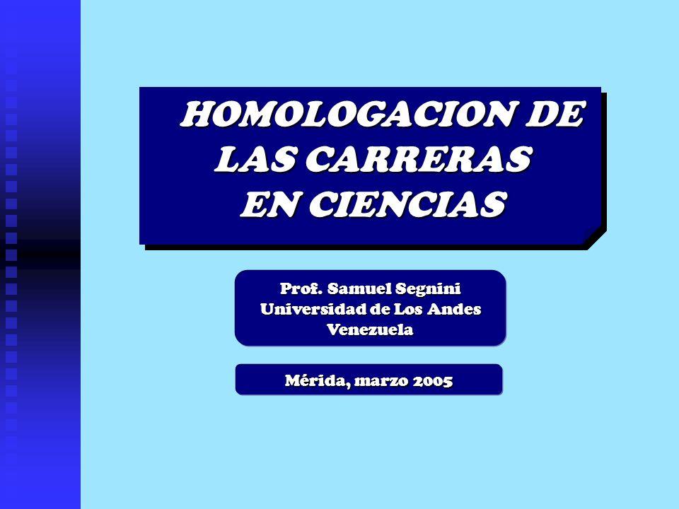 Mérida, marzo 2005 HOMOLOGACION DE LAS CARRERAS EN CIENCIAS HOMOLOGACION DE LAS CARRERAS EN CIENCIAS Prof. Samuel Segnini Universidad de Los Andes Ven