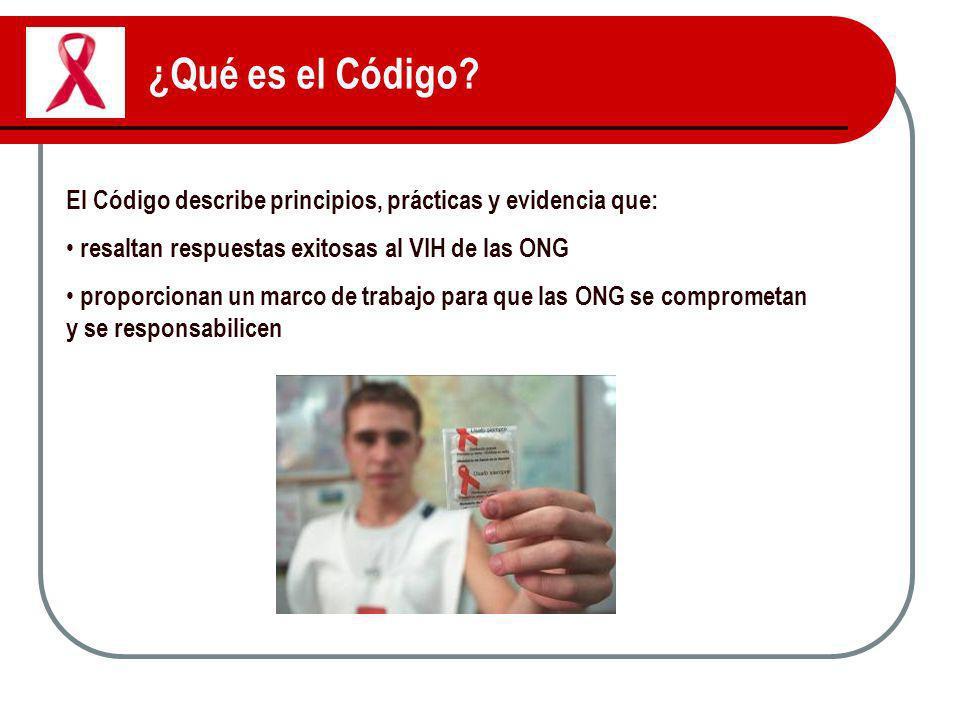 ¿Qué es el Código? El Código describe principios, prácticas y evidencia que: resaltan respuestas exitosas al VIH de las ONG proporcionan un marco de t