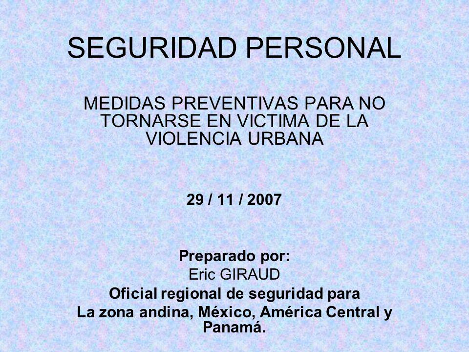 SEGURIDAD PERSONAL MEDIDAS PREVENTIVAS PARA NO TORNARSE EN VICTIMA DE LA VIOLENCIA URBANA 29 / 11 / 2007 Preparado por: Eric GIRAUD Oficial regional d