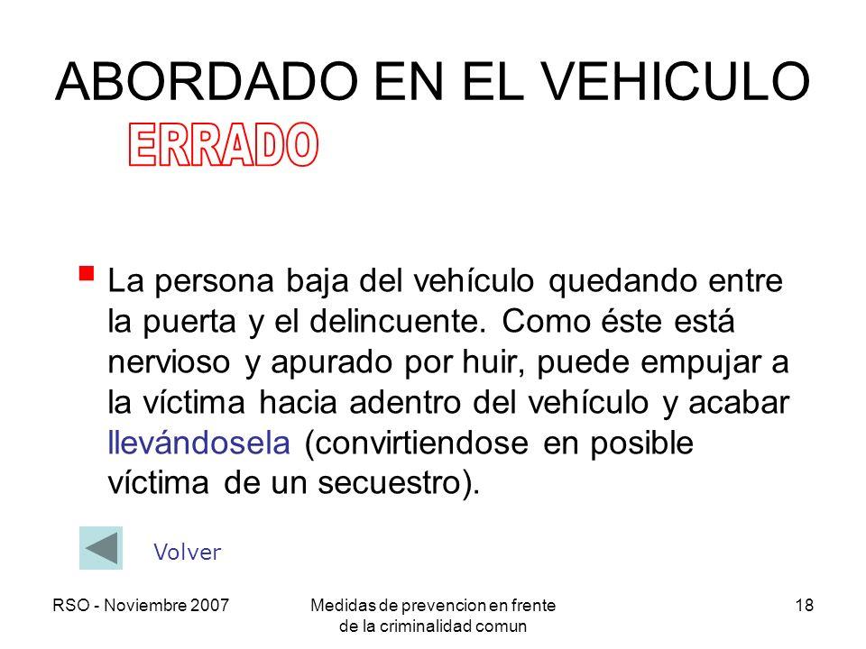 RSO - Noviembre 2007Medidas de prevencion en frente de la criminalidad comun 18 ABORDADO EN EL VEHICULO La persona baja del vehículo quedando entre la