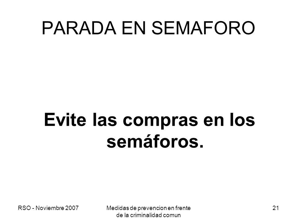 RSO - Noviembre 2007Medidas de prevencion en frente de la criminalidad comun 21 PARADA EN SEMAFORO Evite las compras en los semáforos.