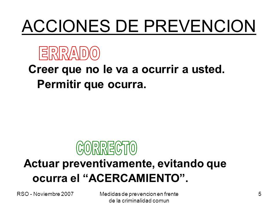 RSO - Noviembre 2007Medidas de prevencion en frente de la criminalidad comun 5 ACCIONES DE PREVENCION Creer que no le va a ocurrir a usted. Permitir q