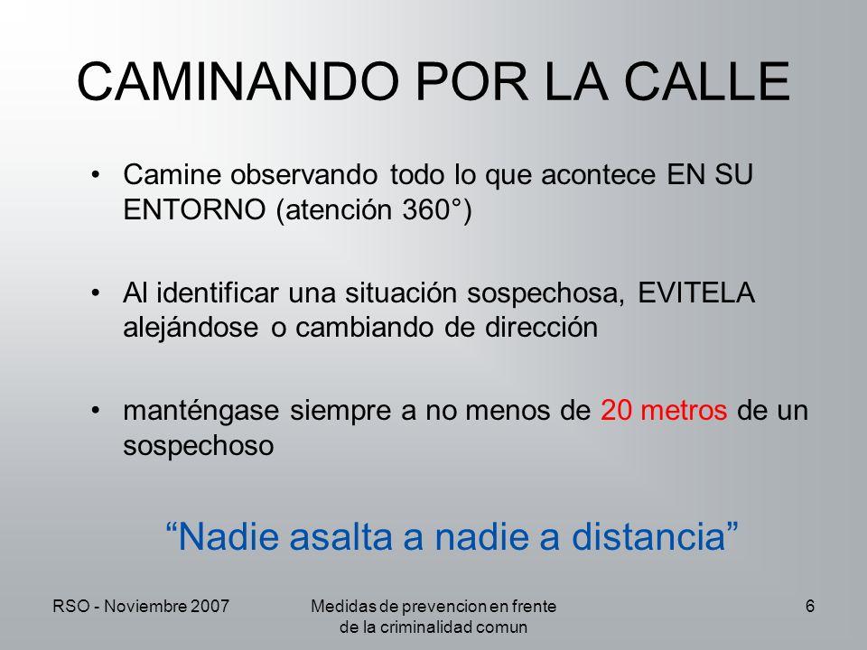 RSO - Noviembre 2007Medidas de prevencion en frente de la criminalidad comun 6 CAMINANDO POR LA CALLE Camine observando todo lo que acontece EN SU ENT