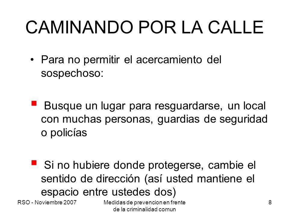 RSO - Noviembre 2007Medidas de prevencion en frente de la criminalidad comun 8 CAMINANDO POR LA CALLE Para no permitir el acercamiento del sospechoso:
