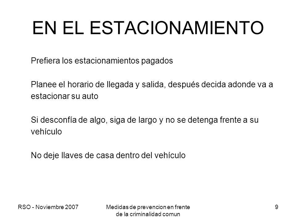 RSO - Noviembre 2007Medidas de prevencion en frente de la criminalidad comun 9 EN EL ESTACIONAMIENTO Prefiera los estacionamientos pagados Planee el h
