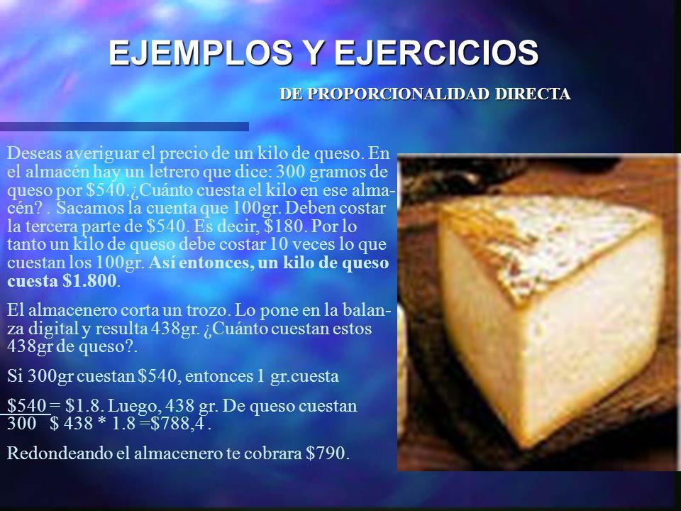 EJEMPLOS Y EJERCICIOS DE PROPORCIONALIDAD DIRECTA Deseas averiguar el precio de un kilo de queso. En el almacén hay un letrero que dice: 300 gramos de