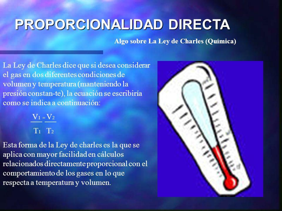 PROPORCIONALIDAD DIRECTA Algo sobre La Ley de Charles (Química) La Ley de Charles dice que si desea considerar el gas en dos diferentes condiciones de