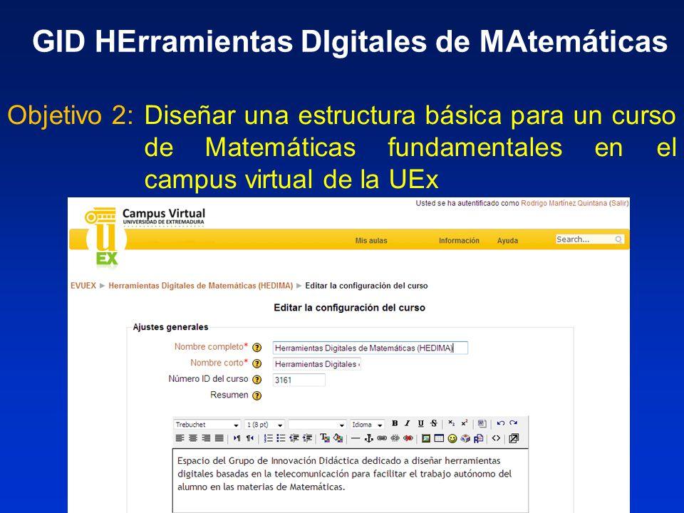 Elaborar materiales de auto-evaluación en la plataforma Moodle Objetivo 3: GID HErramientas DIgitales de MAtemáticas CuestionariosPreguntas Auto-aprendizaje Auto-evaluación Verdadero/Falso Opción múltiple Numérica www.campusvirtual.unex.es