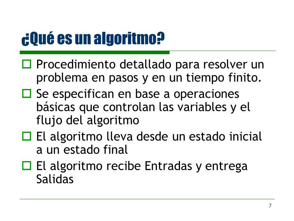 7 ¿Qué es un algoritmo? Procedimiento detallado para resolver un problema en pasos y en un tiempo finito. Se especifican en base a operaciones básicas