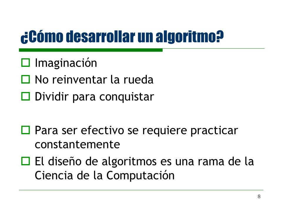 8 ¿Cómo desarrollar un algoritmo? Imaginación No reinventar la rueda Dividir para conquistar Para ser efectivo se requiere practicar constantemente El