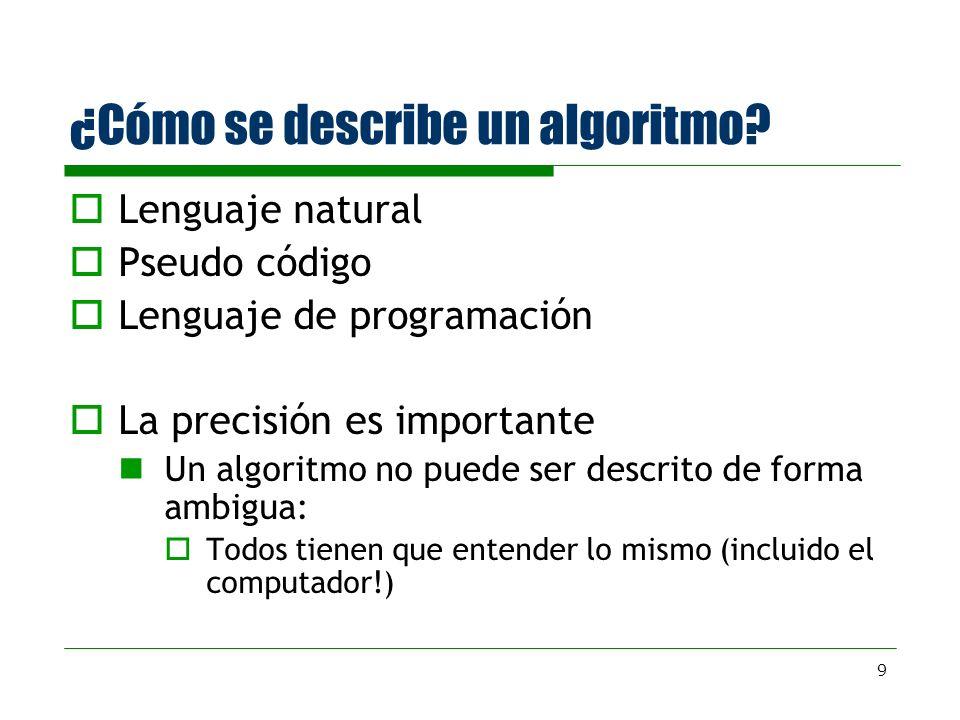 9 ¿Cómo se describe un algoritmo? Lenguaje natural Pseudo código Lenguaje de programación La precisión es importante Un algoritmo no puede ser descrit