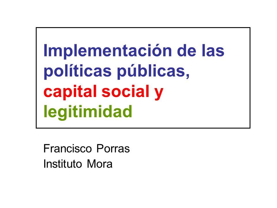 Implementación de las políticas públicas, capital social y legitimidad Francisco Porras Instituto Mora