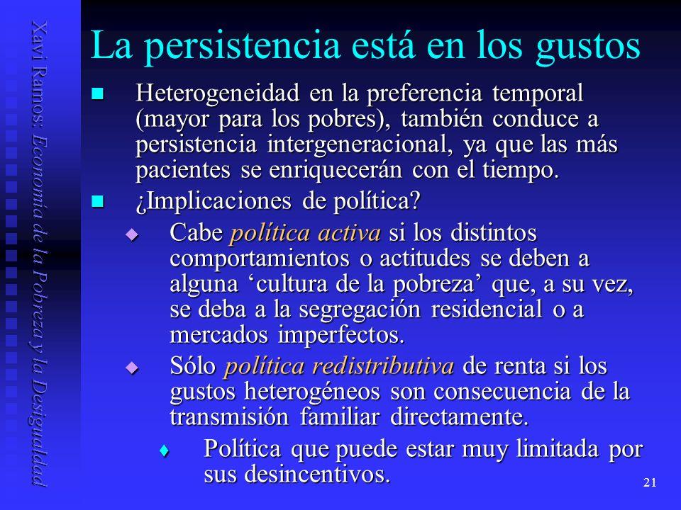 Xavi Ramos: Economía de la Pobreza y la Desigualdad 21 La persistencia está en los gustos Heterogeneidad en la preferencia temporal (mayor para los pobres), también conduce a persistencia intergeneracional, ya que las más pacientes se enriquecerán con el tiempo.