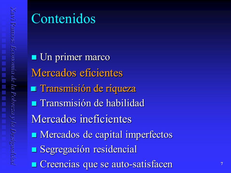 Xavi Ramos: Economía de la Pobreza y la Desigualdad 8 Transmisión de riqueza Empezamos con modelo simple Empezamos con modelo simple y it = v t a it + r it w it Si corr(a it,w it ) 0 herencia incrementa desigualdad de renta [Var(y it ) > Var(v t a it )] Si corr(a it,w it ) 0 herencia incrementa desigualdad de renta [Var(y it ) > Var(v t a it )] Si además suponemos que w it = S(y it ); S(·)/ y it >0, entonces la herencia tiende a perpetuar desigualdades: Si además suponemos que w it = S(y it ); S(·)/ y it >0, entonces la herencia tiende a perpetuar desigualdades: corr(y it,y it+1 ) > corr(v t a it,v t+1 a it+1 ), si corr(a it,w it ) 0.