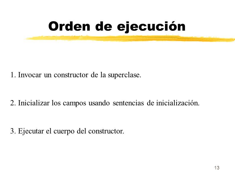 13 Orden de ejecución 1. Invocar un constructor de la superclase. 2. Inicializar los campos usando sentencias de inicialización. 3. Ejecutar el cuerpo