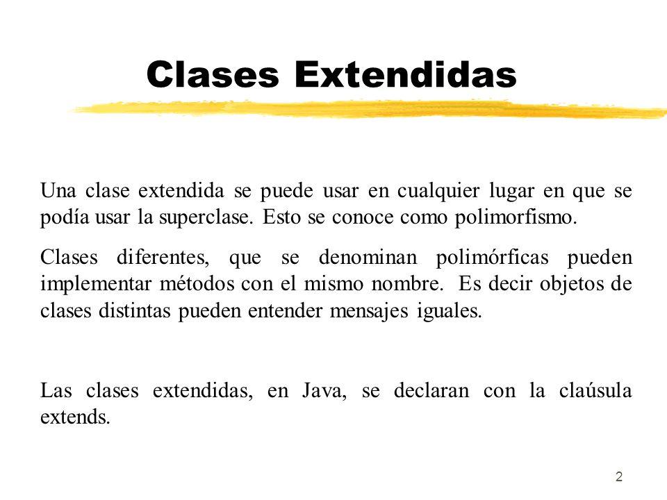 2 Clases Extendidas Una clase extendida se puede usar en cualquier lugar en que se podía usar la superclase. Esto se conoce como polimorfismo. Clases
