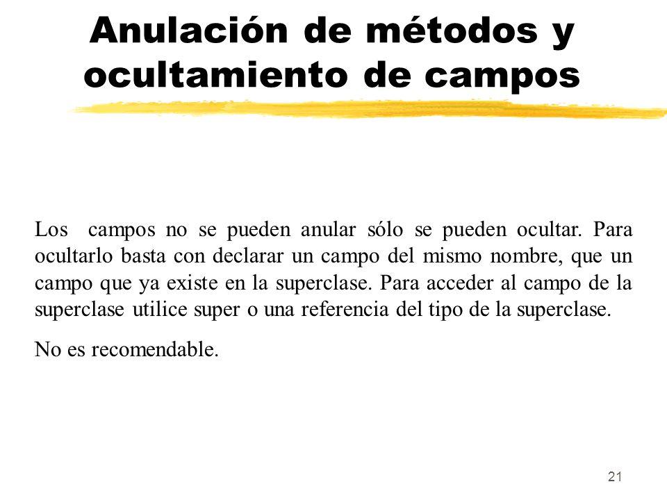 21 Anulación de métodos y ocultamiento de campos Los campos no se pueden anular sólo se pueden ocultar. Para ocultarlo basta con declarar un campo del