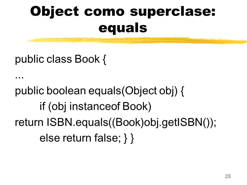 25 Object como superclase: equals public class Book {... public boolean equals(Object obj) { if (obj instanceof Book) return ISBN.equals((Book)obj.get