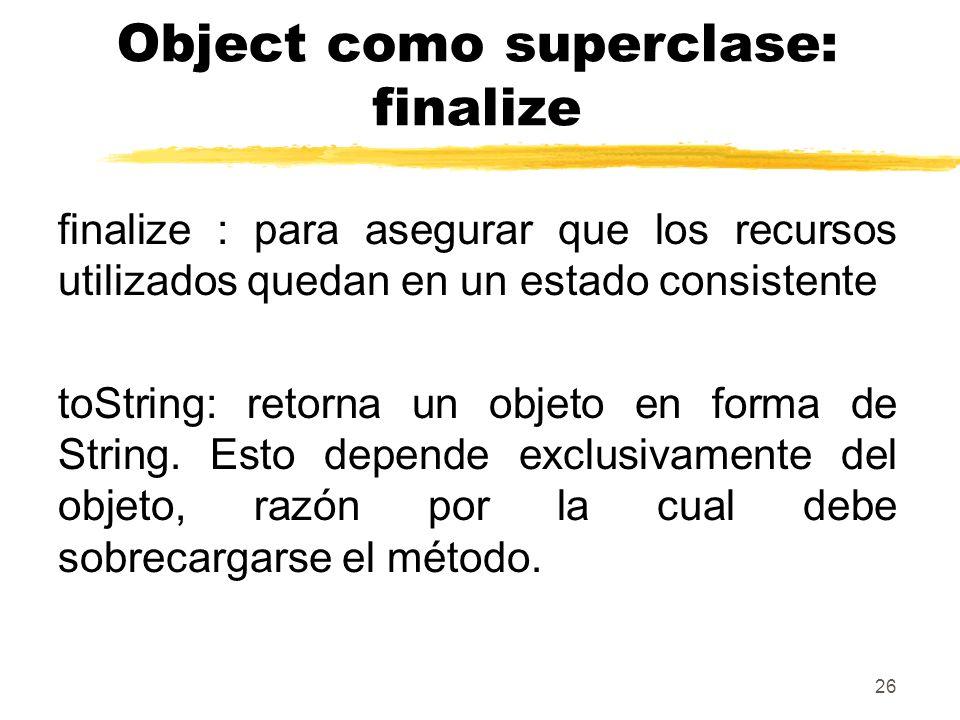 26 Object como superclase: finalize finalize : para asegurar que los recursos utilizados quedan en un estado consistente toString: retorna un objeto en forma de String.
