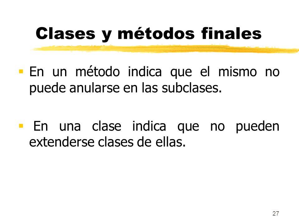 27 Clases y métodos finales En un método indica que el mismo no puede anularse en las subclases. En una clase indica que no pueden extenderse clases d