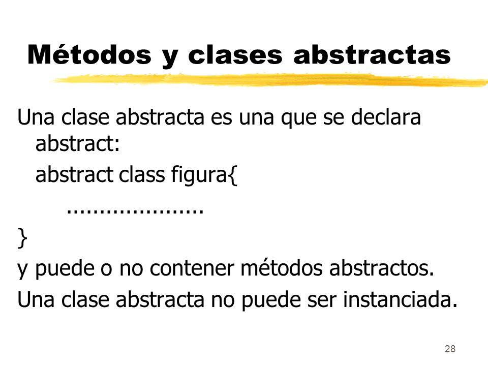28 Métodos y clases abstractas Una clase abstracta es una que se declara abstract: abstract class figura{..................... } y puede o no contener