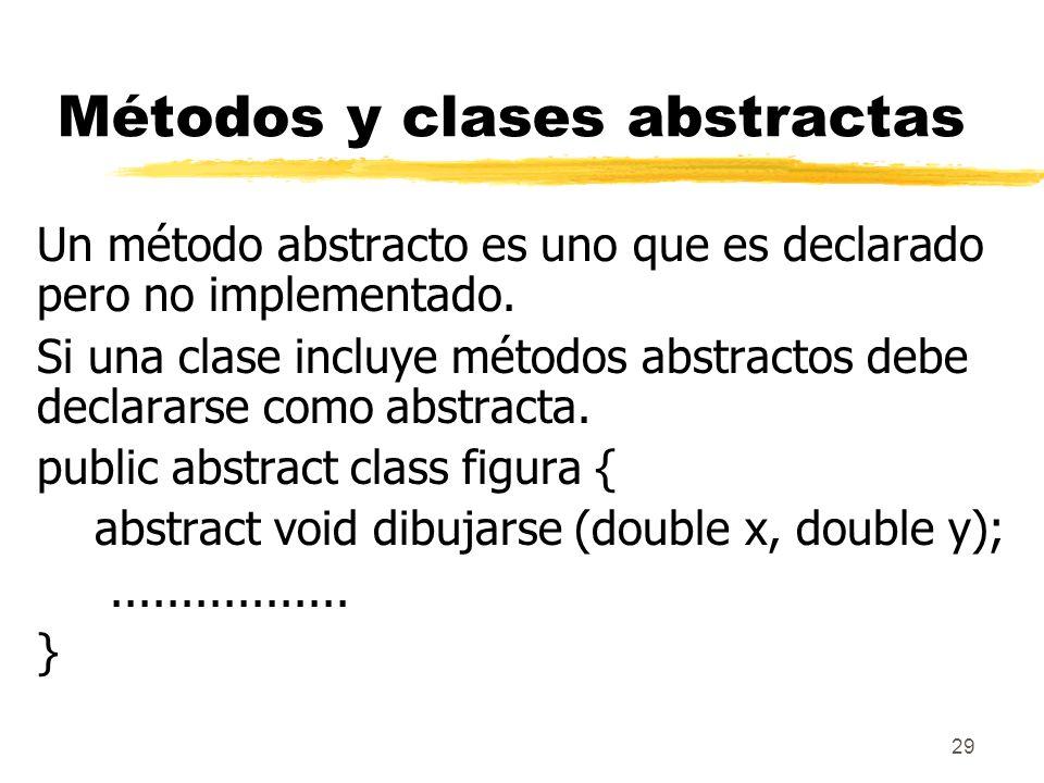 29 Métodos y clases abstractas Un método abstracto es uno que es declarado pero no implementado. Si una clase incluye métodos abstractos debe declarar