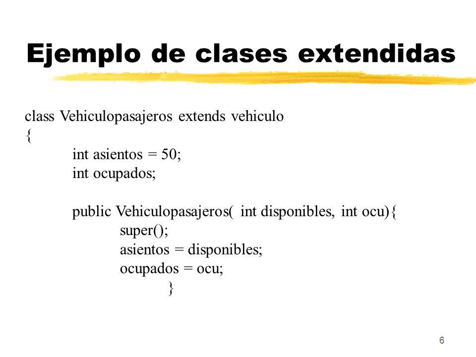 6 Ejemplo de clases extendidas class Vehiculopasajeros extends vehiculo { int asientos = 50; int ocupados; public Vehiculopasajeros( int disponibles, int ocu){ super(); asientos = disponibles; ocupados = ocu; }