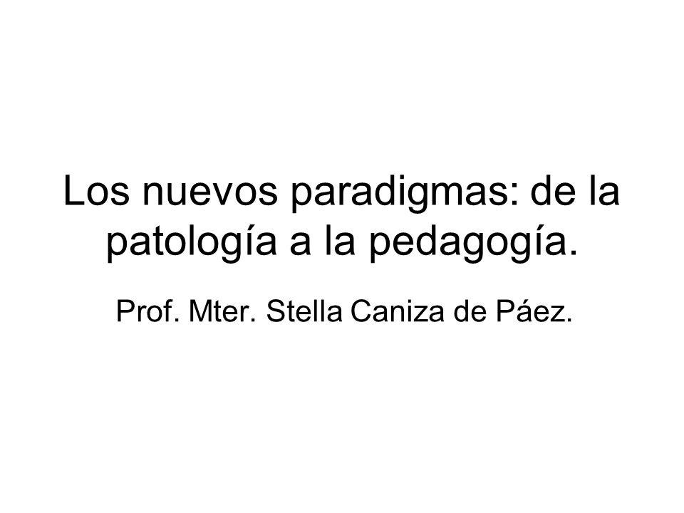 Los nuevos paradigmas: de la patología a la pedagogía. Prof. Mter. Stella Caniza de Páez.