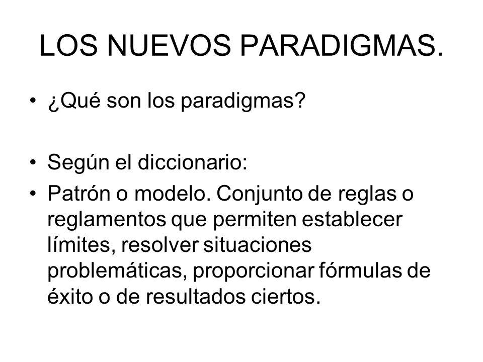 LOS NUEVOS PARADIGMAS. ¿Qué son los paradigmas? Según el diccionario: Patrón o modelo. Conjunto de reglas o reglamentos que permiten establecer límite