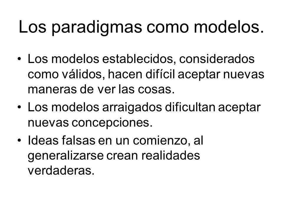Los paradigmas como modelos. Los modelos establecidos, considerados como válidos, hacen difícil aceptar nuevas maneras de ver las cosas. Los modelos a