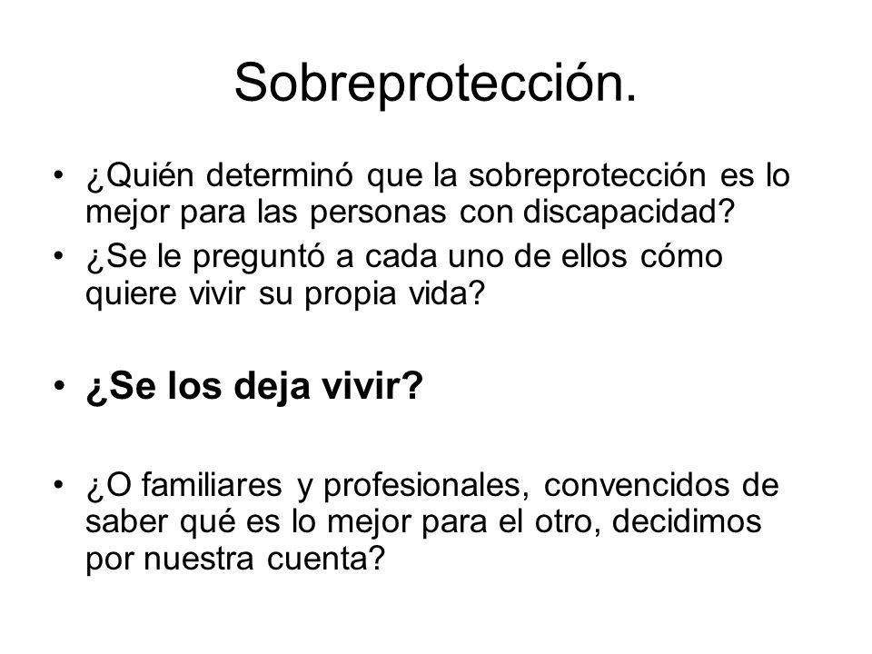 Sobreprotección. ¿Quién determinó que la sobreprotección es lo mejor para las personas con discapacidad? ¿Se le preguntó a cada uno de ellos cómo quie