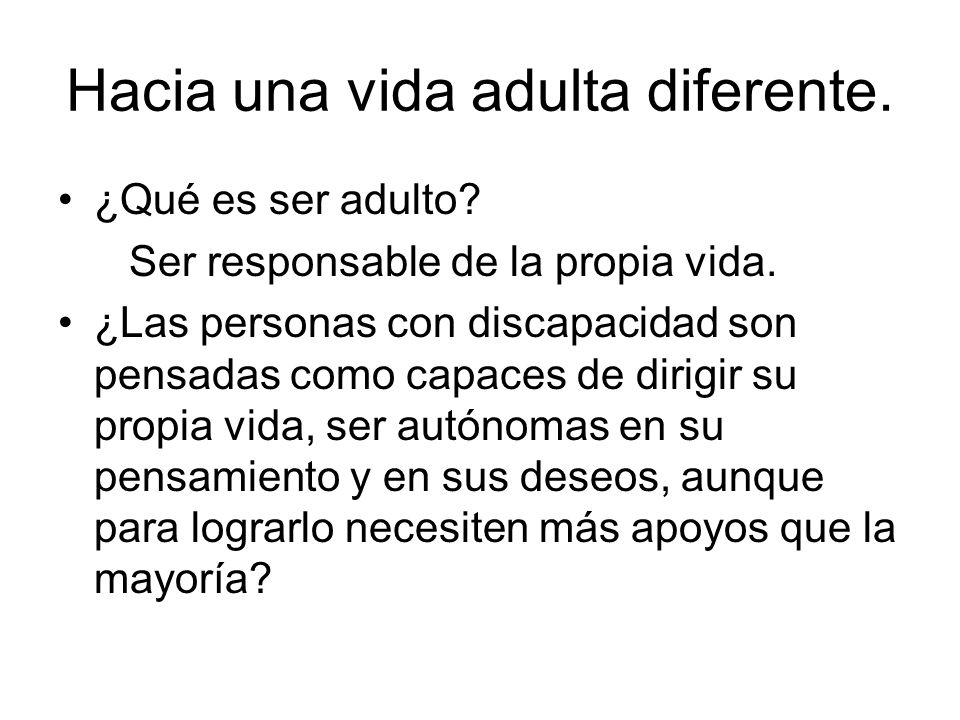 Hacia una vida adulta diferente. ¿Qué es ser adulto? Ser responsable de la propia vida. ¿Las personas con discapacidad son pensadas como capaces de di