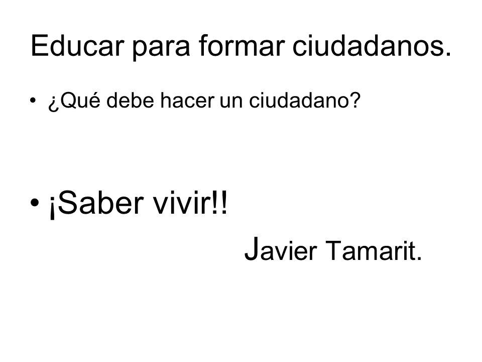Educar para formar ciudadanos. ¿Qué debe hacer un ciudadano? ¡Saber vivir!! J avier Tamarit.