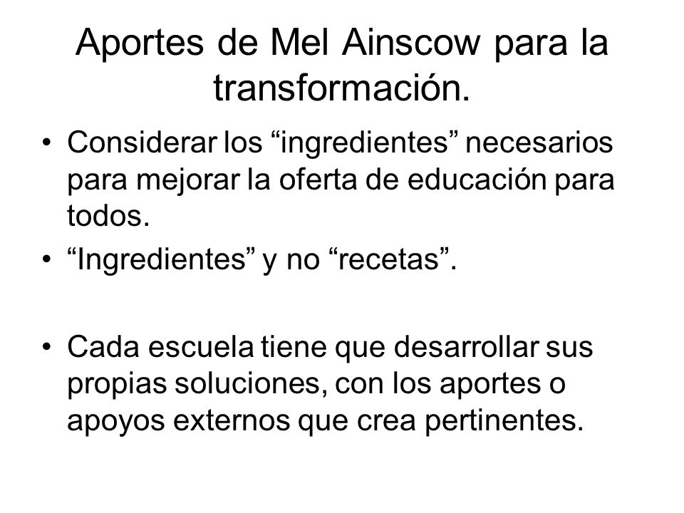 Aportes de Mel Ainscow para la transformación. Considerar los ingredientes necesarios para mejorar la oferta de educación para todos. Ingredientes y n